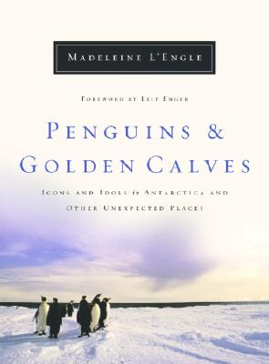 Penguins and Golden Calves: Icons and Idols in Antarctica and Other Unexpected Places (Wheaton Literary), L'Engle, Madeleine; Enger, Leif [Foreword]
