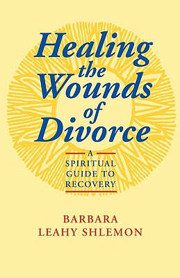 Healing the Wounds of Divorce: A Spiritual Guide to Recovery, Barbara Leahy Shlemon