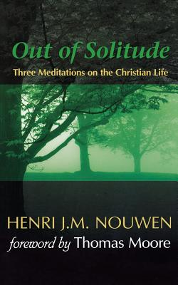 Out of Solitude: Three Meditations on the Christian Life, HENRI J. M. NOUWEN