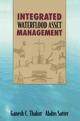 Integrated Waterflood Asset Management, Ganesh C. Thakur; Abdus Satter