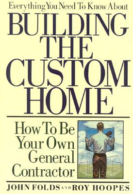 Everything You Need to Know About Building the Custom Home: How to Be Your Own General Contractor, John Folds
