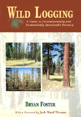 Image for Wild Logging: A Guide to Environmentally and Economically Sustainable Forestry