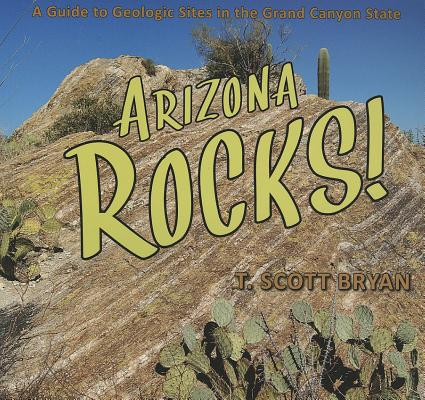 Arizona Rocks!: A Guide to Geologic Sites in the Grand Canyon State, T. Scott Bryan