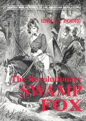 The Revolutionary Swamp Fox (Bodie, Idella. Heroes and Heroines of the American Revolution.), Idella Bodie