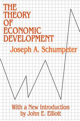 The Theory of Economic Development: An Inquiry into Profits, Capital, Credit, Interest, and the Business Cycle (Social Science Classics Series), Schumpeter, Joseph A.