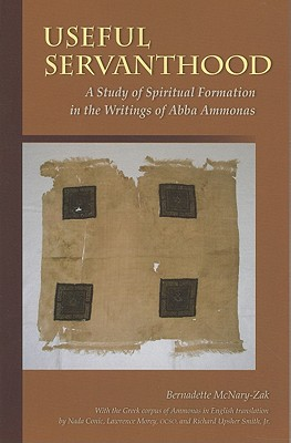Useful Servanthood: A Study of Spiritual Formation in the Writings of Abba Ammonas (Cistercian Studies - Cistercian Publications) (Cistercian Studies Series), Bernadette McNary-Zak