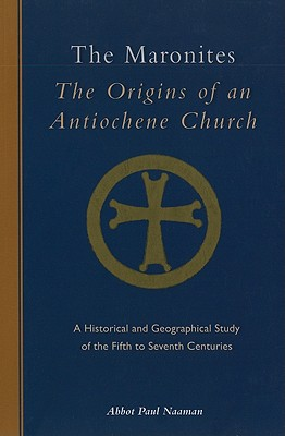 The Maronites: The Origins of an Antiochene Church: A Historical and Geographical Study of the Fifth to Seventh Centuries (Cistercian Studies Series), Abbot Paul Naaman