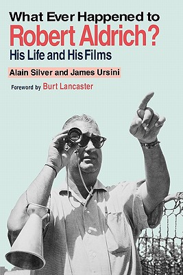 Whatever Happened to Robert Aldrich?: His Life and His Films, Silver, Alain; Ursini, James
