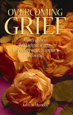 Overcoming Grief Joining and Participating in Bereavement Support Groups, Munday, John S.