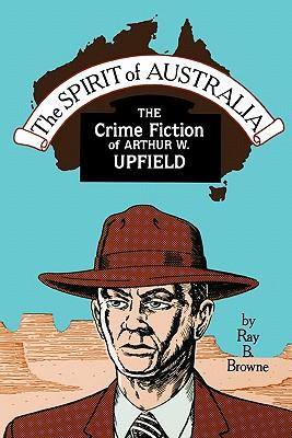 Spirit of Australia: The Crime Fiction of Arthur W. Upfield, Browne, Ray Broadus