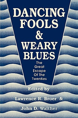 Dancing Fools and Weary Blues: The Great Escape of the Twenties, Broer, Lawrence R. [Editor]; Walther, John D. [Editor];