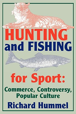 Hunting and Fishing for Sport: Commerce, Controversy, Popular Culture (Sports Series), Hummel, Richard