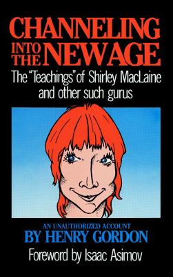 "Channeling into the New Age : The ""Teachings"" of Shirley MacLaine & Other Such Gurus: An Unauthorized Edition, Gordon, Henry"
