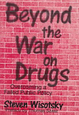 Beyond the War on Drugs : Overcoming a Failed Public Policy, Wisotsky, Steven