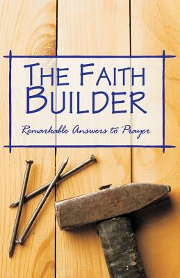 Image for The Faith Builder: ?I Cried, He Answered??A Faithful Record of Remarkable Answers to Prayer