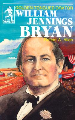 William Jennings Bryan: Golden-Tongued Orator (The Sowers), Robert A. Allen