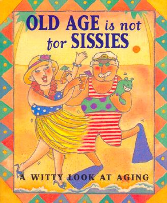 Old Age Is Not for Sissies : A Witty Look at Aging, LOIS L. KAUFMAN, LYN PEAL RICE