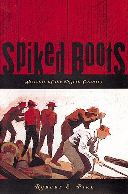 Spiked Boots: Sketches of the North Country, Robert E. Pike , foreword by Helen-Chantal Pike