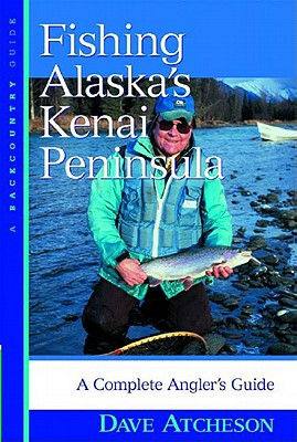 Fishing Alaska's Kenai Peninsula: A Complete Angler's Guide, Atcheson, Dave