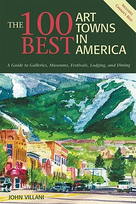 100 Best Art Towns In America : A Guide To Galleries, Museums, Festivals, Lodging And Dining, JOHN VILLANI