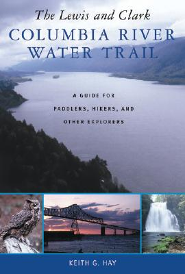 The Lewis and Clark Columbia River Water Trail: A Guide for Paddlers, Hikers, and Other Explorers, Hay, Keith G.