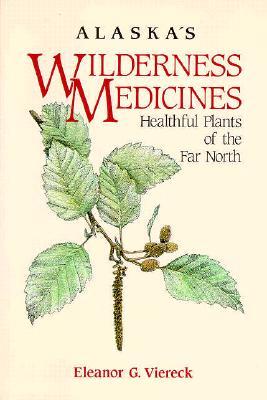 Alaska's Wilderness Medicines: Healthful Plants of the Far North, Eleanor Viereck