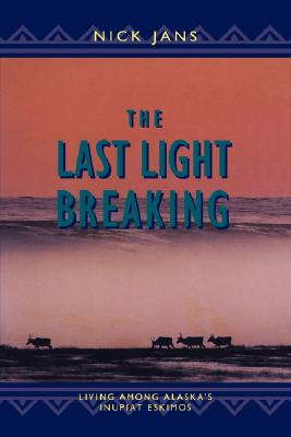 The Last Light Breaking: Living Among Alaska's Inupiat Eskimos, NICK JANS