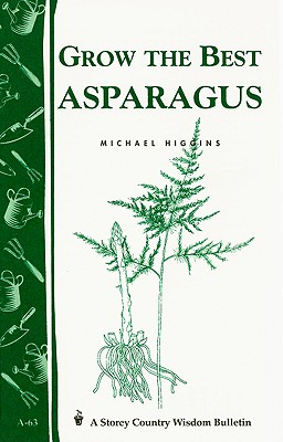 Grow the Best Asparagus: Storey's Country Wisdom Bulletin A-63 (Storey Country Wisdom Bulletin), Michael Higgins