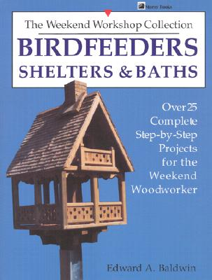 Birdfeeders, Shelters and Baths (Over 25 Complete Step-By-Step Projects for the Weekend Woodw), Baldwin, Edward A.