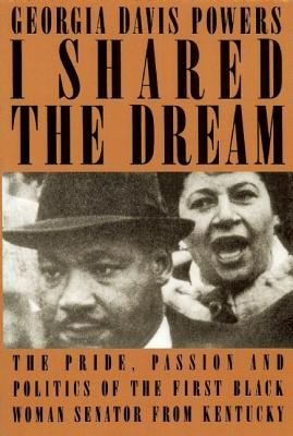 I Shared the Dream : The Pride, Passion and Politics of the First Black Woman Senator from Kentucky, Powers, Georgia Davis