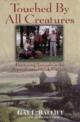 Touched by All Creatures : Doctoring Animals in the Pennsylvania Dutch Country, Balliet, Gay L.; Balliet, Edgar