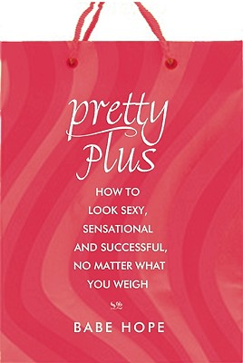 Pretty Plus: How to Look Sexy, Sensational, and Successful, No Matter What You Weigh, Babe Hope