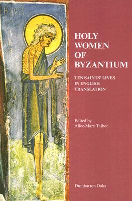 Holy Women of Byzantium: Ten Saints' Lives in English Translation (Dumbarton Oaks Byzantine Saints Lives), ALICE-MARY TALBOT (EDITOR)