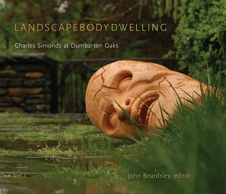 Image for Landscape Body Dwelling: Charles Simonds at Dumbarton Oaks (Dumbarton Oaks Other Titles in Garden History)