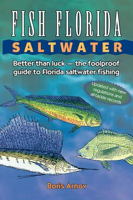 Fish Florida Saltwater: Better Than Luck_The Foolproof Guide to Florida Saltwater Fishing, Arnov, Boris