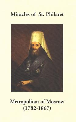 Miracles of St. Philaret Metropolitan of Moscow (1782-1867): Especially Remarkable Instances of Divine Grace Through Metropolitan Philaret of Moscow During His Lifetime, Holy Trinity Monastery