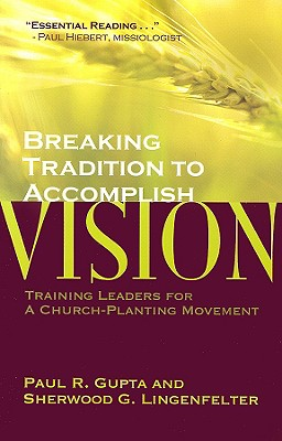 Breaking Tradition to Accomplish Vision: Training Leaders for a Church-Planting Movement: A Case from India, Paul R. Gupta, Sherwood G. Lingenfelter