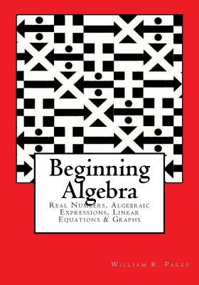 Beginning Algebra: Real Numbers, Algebraic Expressions, Linear Equations & Graphs, Parks, William R.