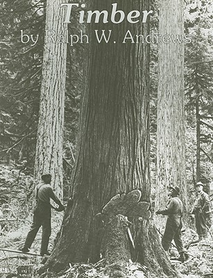 Timber: Toil and Trouble in the Big Woods, Ralph W. Andrews