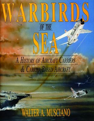 Image for Warbirds of the Sea: A History of Aircraft Carriers & Carrier-Based Aircraft