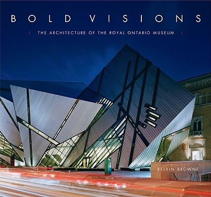 Image for Bold Visions: The Architecture of the Royal Ontario Museum
