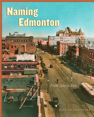 Naming Edmonton: From Ada to Zoie, EDMONTON HISTORICAL BOARD
