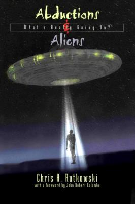 Abductions and Aliens: What's Really Going On, Chris A. Rutkowski