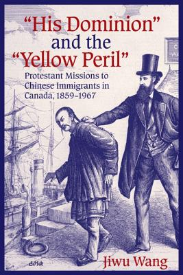 """His Dominion"" and the ""Yellow Peril"": Protestant Missions to Chinese Immigrants in Canada, 1859-1967 (Editions SR), Wang, Jiwu"