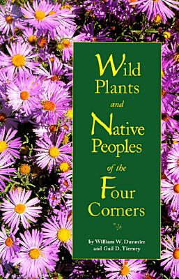 Wild Plants and Native Peoples of the Four Corners, Dunmire, William W.; Tierney, Gail D.