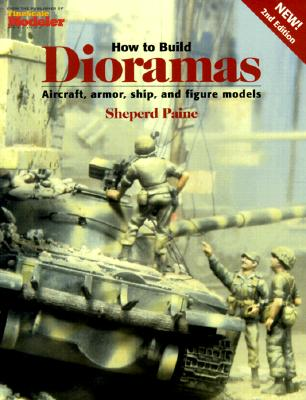 How to Build Dioramas: Aircraft, Armor, Ship, and Figure Models, Paine, Sheperd