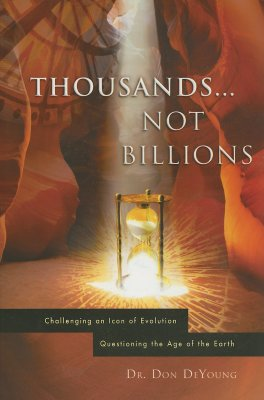 Thousands not Billions: Challenging the Icon of Evolution, Questioning the Age of the Earth, Donald DeYoung