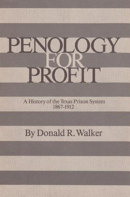 Penology for Profit: A History of the Texas Prison System, 1867-1912 (Texas a and M Southwestern Studies), DONALD R. WALKER