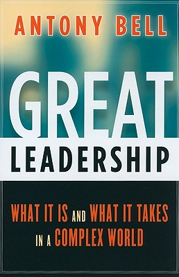 Great Leadership: What It Is and What It Takes in a Complex World, Bell, Antony