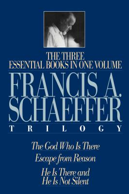 The Francis A. Schaeffer Trilogy: The 3 Essential Books in 1 Volume/the God Who Is There/Escape from Reason/He Is There and He Is Not Silent, FRANCIS A. SCHAEFFER